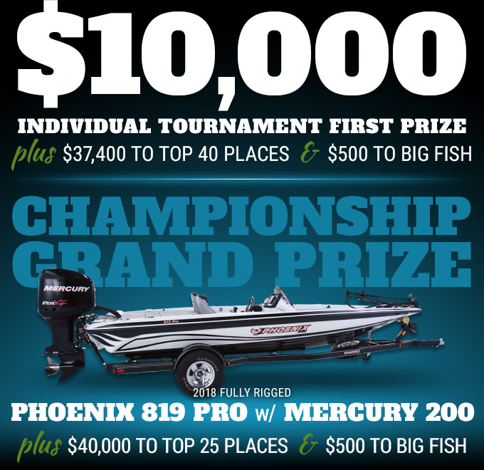 $10,000 individual tournament first prize plus $37,400 to top 40 places and $500 to big fish | Championship Grand Prize is a 2018 fully rigged Phoenix 819 Pro with Mercury 200 plus $40,000 to top 25 places and $500 to big fish